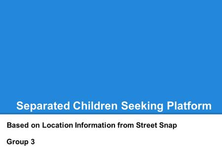 Separated Children Seeking Platform Based on Location Information from Street Snap Group 3.