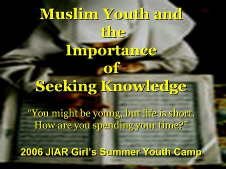 "Muslim Youth and the Importance of Seeking Knowledge ""You might be young, but life is short. How are you spending your time?"" 2006 JIAR Girl's Summer Youth."