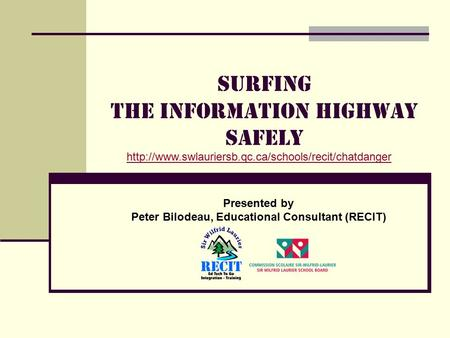 Surfing the Information highway safely Presented by Peter Bilodeau, Educational Consultant (RECIT)