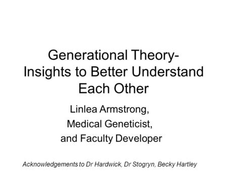 Generational Theory- Insights to Better Understand Each Other Linlea Armstrong, Medical Geneticist, and Faculty Developer Acknowledgements to Dr Hardwick,