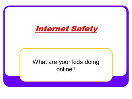 Internet Safety What are your kids doing online?.