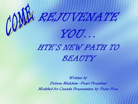 REJUVENATE YOU… HTE'S NEW PATH TO BEAUTY Written by Delores Mishleau -Pearl President Modified for Canada Presentation by Peter Poon COME.
