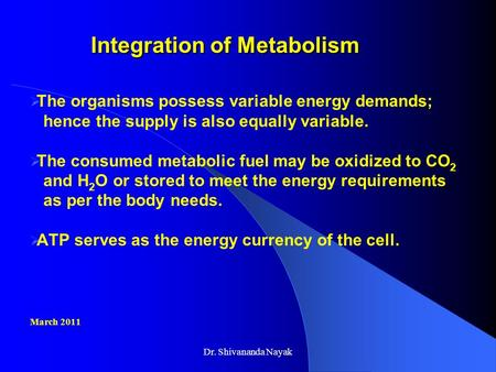 Dr. Shivananda Nayak Integration of Metabolism Integration of Metabolism  The organisms possess variable energy demands; hence the supply is also equally.