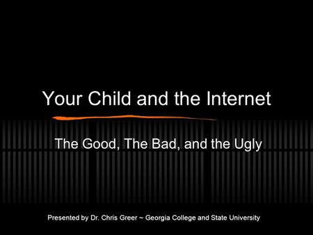 Your Child and the Internet The Good, The Bad, and the Ugly Presented by Dr. Chris Greer ~ Georgia College and State University.