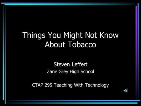 Things You Might Not Know About Tobacco Steven Leffert Zane Grey High School CTAP 295 Teaching With Technology.