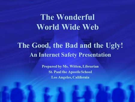 The Wonderful World Wide Web The Good, the Bad and the Ugly! An Internet Safety Presentation Prepared by Ms. Witten, Librarian St. Paul the Apostle School.