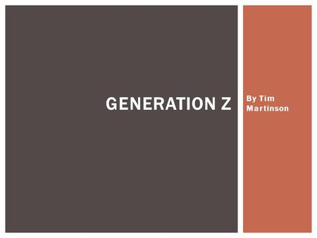 By Tim Martinson GENERATION Z.  Born: 1995-2010  US: 65 million  First World Nations 275 million  Global Z – More Than 1.6 billion and growing Who.