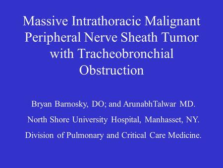 Massive Intrathoracic Malignant Peripheral Nerve Sheath Tumor with Tracheobronchial Obstruction Bryan Barnosky, DO; and ArunabhTalwar MD. North Shore University.
