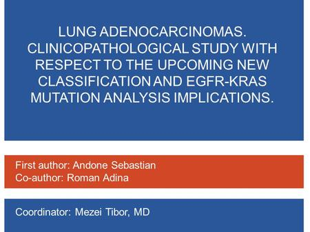 LUNG ADENOCARCINOMAS. CLINICOPATHOLOGICAL STUDY WITH RESPECT TO THE UPCOMING NEW CLASSIFICATION AND EGFR-KRAS MUTATION ANALYSIS IMPLICATIONS. First author: