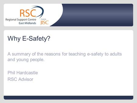 Why E-Safety? A summary of the reasons for teaching e-safety to adults and young people. Phil Hardcastle RSC Advisor.