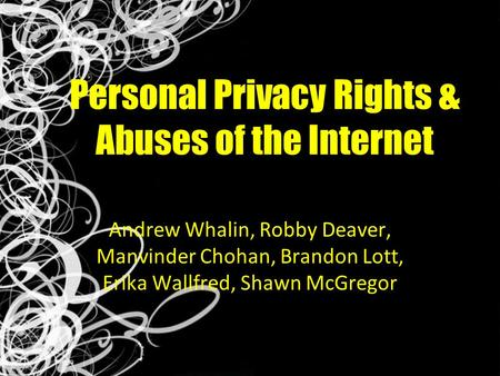 Personal Privacy Rights & Abuses of the Internet Andrew Whalin, Robby Deaver, Manvinder Chohan, Brandon Lott, Erika Wallfred, Shawn McGregor.