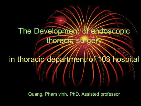 The Development of endoscopic thoracic surgery in thoracic department of 103 hospital Quang. Pham vinh. PhD. Assisted professor.