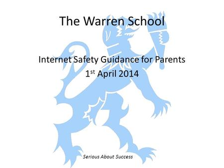 The Warren School Internet Safety Guidance for Parents 1 st April 2014 Serious About Success.