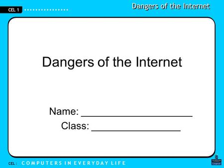 Dangers of the Internet CEL : C O M P U T E R S I N E V E R Y D A Y L I F E CEL 1 Dangers of the Internet Name: ____________________ Class: ________________.