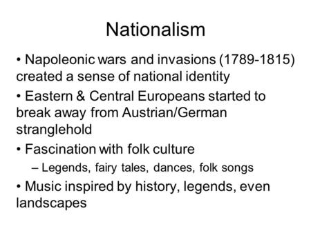 Napoleonic wars and invasions (1789-1815) created a sense of national identity Eastern & Central Europeans started to break away from Austrian/German stranglehold.