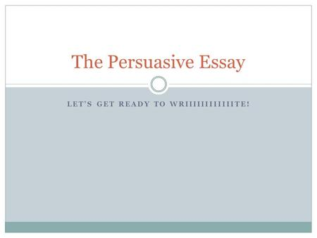 LET'S GET READY TO WRIIIIIIIIIIIITE! The Persuasive Essay.