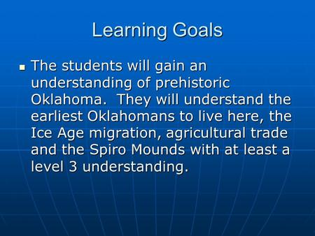 Learning Goals The students will gain an understanding of prehistoric Oklahoma. They will understand the earliest Oklahomans to live here, the Ice Age.