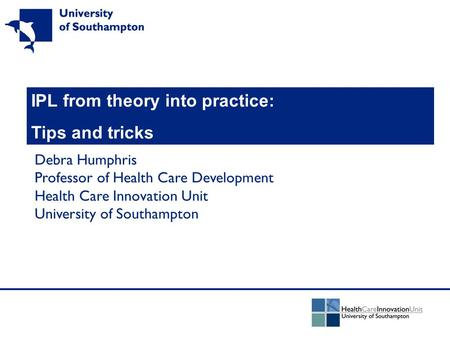 IPL from theory into practice: Tips and tricks Debra Humphris Professor of Health Care Development Health Care Innovation Unit University of Southampton.