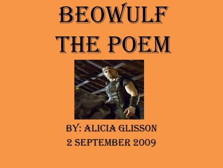 BEOWULF THE POEM BY: ALICIA glISSON 2 SEPTEMBER 2009.
