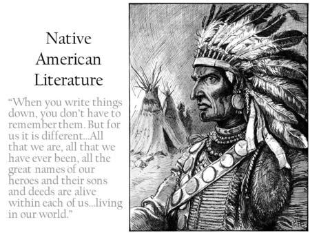 "Native American Literature ""When you write things down, you don't have to remember them. But for us it is different…All that we are, all that we have ever."