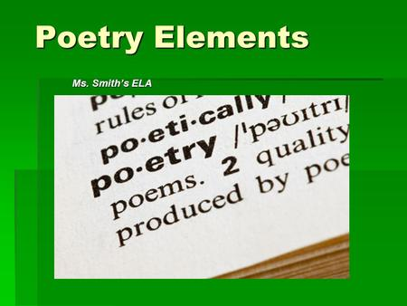"Poetry Elements Ms. Smith's ELA. Rhyme  The repetition of sounds at the ends of words Example… ""You hear my voice, you hear that sound Like thunder gonna."