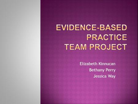 "Elizabeth Kinnucan Bethany Perry Jessica Way.  Practice based on research findings ""Evidence based practice provides opportunities for nursing care to."