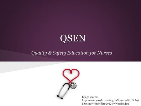 QSEN Quality & Safety Education for Nurses Image source:  henumbers.info/files/2012/09/Nursing.jpg.