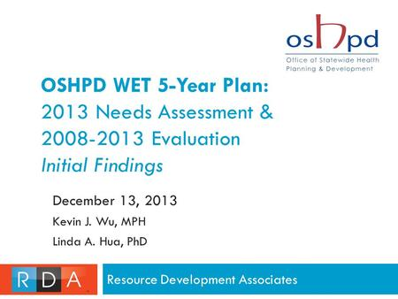 OSHPD WET 5-Year Plan: 2013 Needs Assessment & 2008-2013 Evaluation Initial Findings Resource Development Associates December 13, 2013 Kevin J. Wu, MPH.