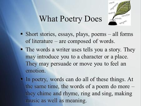 What Poetry Does  Short stories, essays, plays, poems – all forms of literature – are composed of words.  The words a writer uses tells you a story.