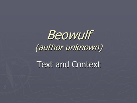 Beowulf (author unknown) Text and Context. Background(History) ► It was composed around 700 A.D. ► The story had been in circulation as an oral narrative.