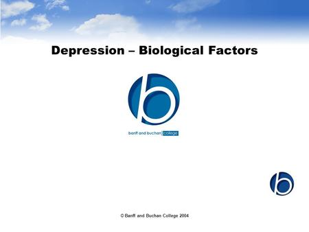 © Banff and Buchan College 2004 Depression – Biological Factors.