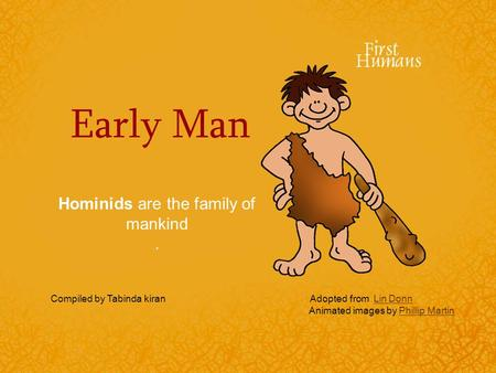 Early Man Hominids are the family of mankind. Compiled by Tabinda kiran Adopted from Lin DonnLin Donn Animated images by Phillip MartinPhillip Martin.
