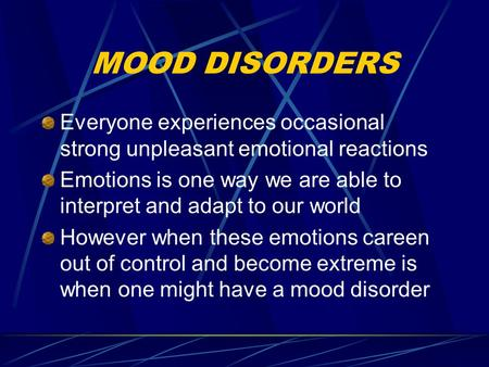 MOOD DISORDERS Everyone experiences occasional strong unpleasant emotional reactions Emotions is one way we are able to interpret and adapt to our world.