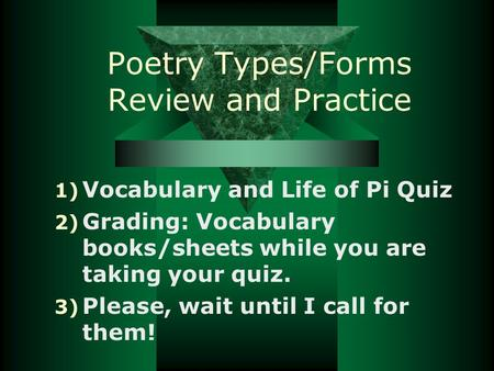 Poetry Types/Forms Review and Practice 1) Vocabulary and Life of Pi Quiz 2) Grading: Vocabulary books/sheets while you are taking your quiz. 3) Please,
