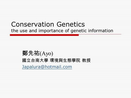 Conservation Genetics the use and importance of genetic information 鄭先祐 (Ayo) 國立台南大學 環境與生態學院 教授