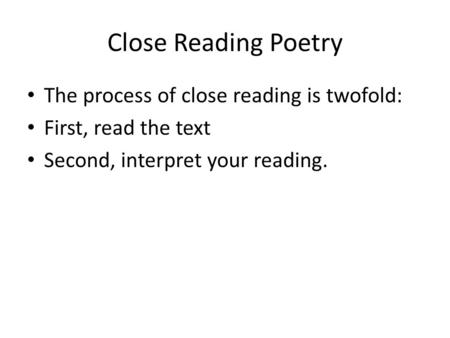 The process of close reading is twofold: First, read the text Second, interpret your reading. Close Reading Poetry.