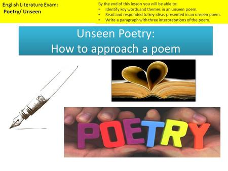 Unseen Poetry: How to approach a poem English Literature Exam: Poetry/ Unseen By the end of this lesson you will be able to: Identify key words and themes.