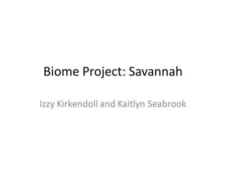 Biome Project: Savannah Izzy Kirkendoll and Kaitlyn Seabrook.