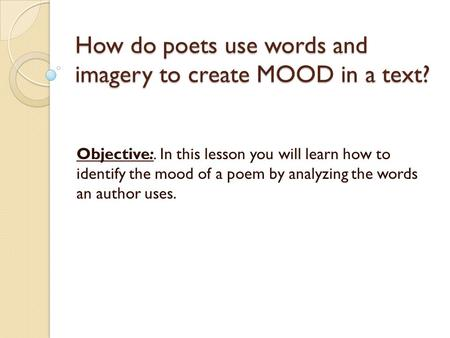 How do poets use words and imagery to create MOOD in a text? Objective:. In this lesson you will learn how to identify the mood of a poem by analyzing.