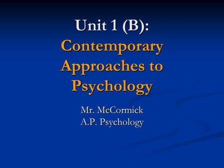 Unit 1 (B): Contemporary Approaches to Psychology Mr. McCormick A.P. Psychology.