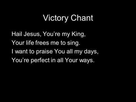 Victory Chant Hail Jesus, You're my King, Your life frees me to sing. I want to praise You all my days, You're perfect in all Your ways.