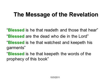 "10/3/2011 The Message of the Revelation ""Blessed is he that readeth and those that hear"" ""Blessed are the dead who die in the Lord"" ""Blessed is he that."