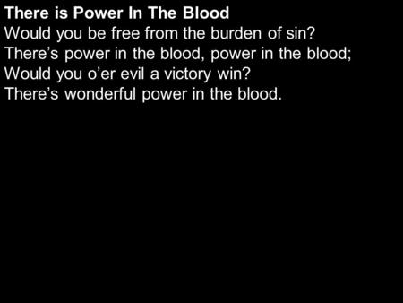 There is Power In The Blood Would you be free from the burden of sin? There's power in the blood, power in the blood; Would you o'er evil a victory win?