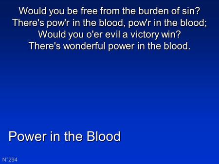 Power in the Blood N°294 Would you be free from the burden of sin? There's pow'r in the blood, pow'r in the blood; Would you o'er evil a victory win? There's.