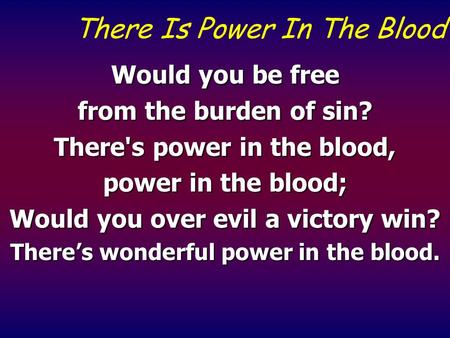 There Is Power In The Blood Would you be free from the burden of sin? There's power in the blood, power in the blood; Would you over evil a victory win?