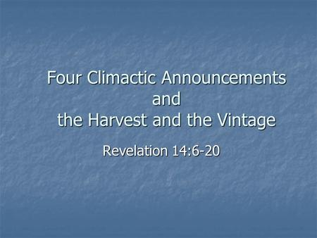 Four Climactic Announcements and the Harvest and the Vintage Revelation 14:6-20.