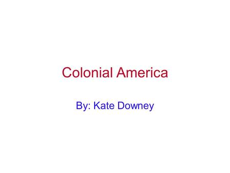 Colonial America By: Kate Downey George Washington helped create the foundation of America. He lead the continental army and was our first president.