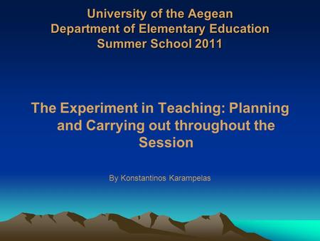 University of the Aegean Department of Elementary Education Summer School 2011 The Experiment in Teaching: Planning and Carrying out throughout the Session.