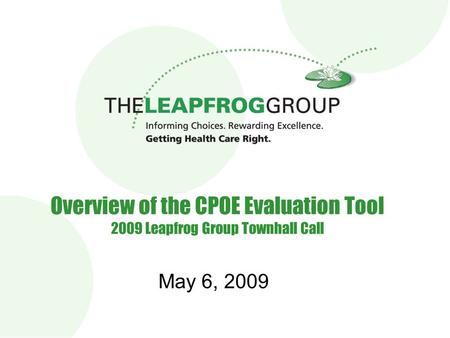 1 Overview of the CPOE Evaluation Tool 2009 Leapfrog Group Townhall Call May 6, 2009.