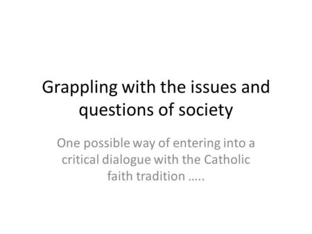 Grappling with the issues and questions of society One possible way of entering into a critical dialogue with the Catholic faith tradition …..